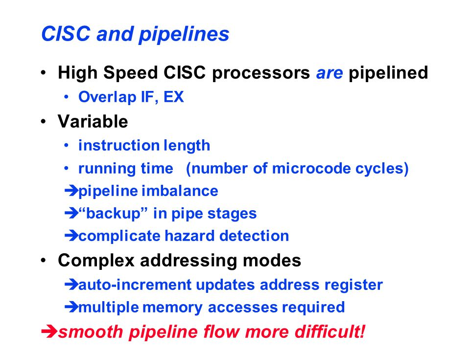 CISC and pipelines High Speed CISC processors are pipelined Overlap IF, EX Variable instruction length running time (number of microcode cycles) èpipeline imbalance è backup in pipe stages ècomplicate hazard detection Complex addressing modes èauto-increment updates address register èmultiple memory accesses required èsmooth pipeline flow more difficult!