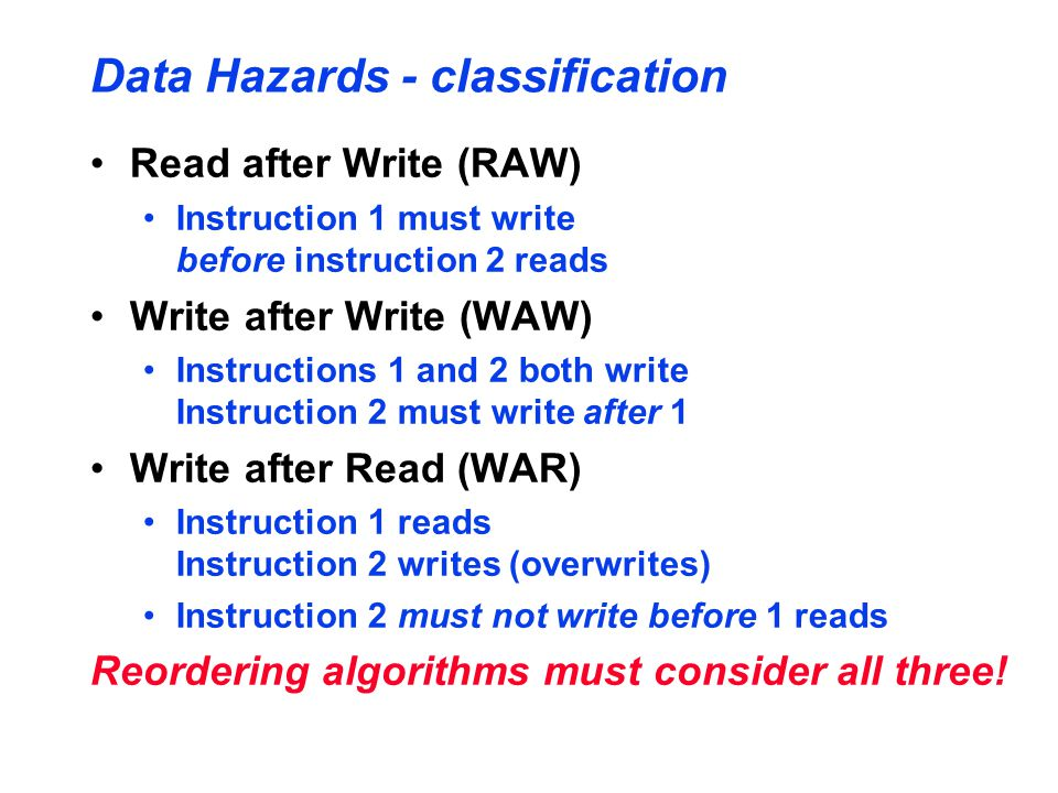 Data Hazards - classification Read after Write (RAW) Instruction 1 must write before instruction 2 reads Write after Write (WAW) Instructions 1 and 2 both write Instruction 2 must write after 1 Write after Read (WAR) Instruction 1 reads Instruction 2 writes (overwrites) Instruction 2 must not write before 1 reads Reordering algorithms must consider all three!