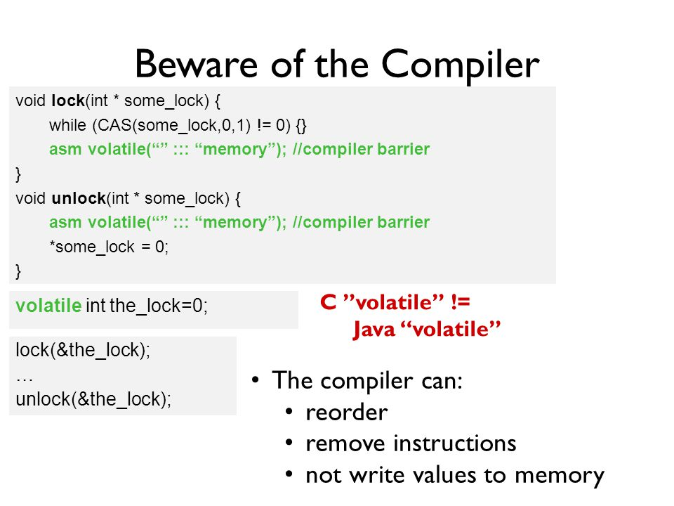 Beware of the Compiler void lock(int * some_lock) { while (CAS(some_lock,0,1) != 0) {} } void unlock(int * some_lock) { *some_lock = 0; } The compiler can: reorder remove instructions not write values to memory C volatile != Java volatile lock(&the_lock); … unlock(&the_lock); void lock(int * some_lock) { while (CAS(some_lock,0,1) != 0) {} asm volatile( ::: memory ); //compiler barrier } void unlock(int * some_lock) { asm volatile( ::: memory ); //compiler barrier *some_lock = 0; } int the_lock=0; volatile int the_lock=0;