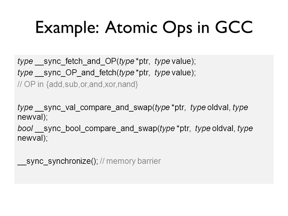 Example: Atomic Ops in GCC type __sync_fetch_and_OP(type *ptr, type value); type __sync_OP_and_fetch(type *ptr, type value); // OP in {add,sub,or,and,xor,nand} type __sync_val_compare_and_swap(type *ptr, type oldval, type newval); bool __sync_bool_compare_and_swap(type *ptr, type oldval, type newval); __sync_synchronize(); // memory barrier