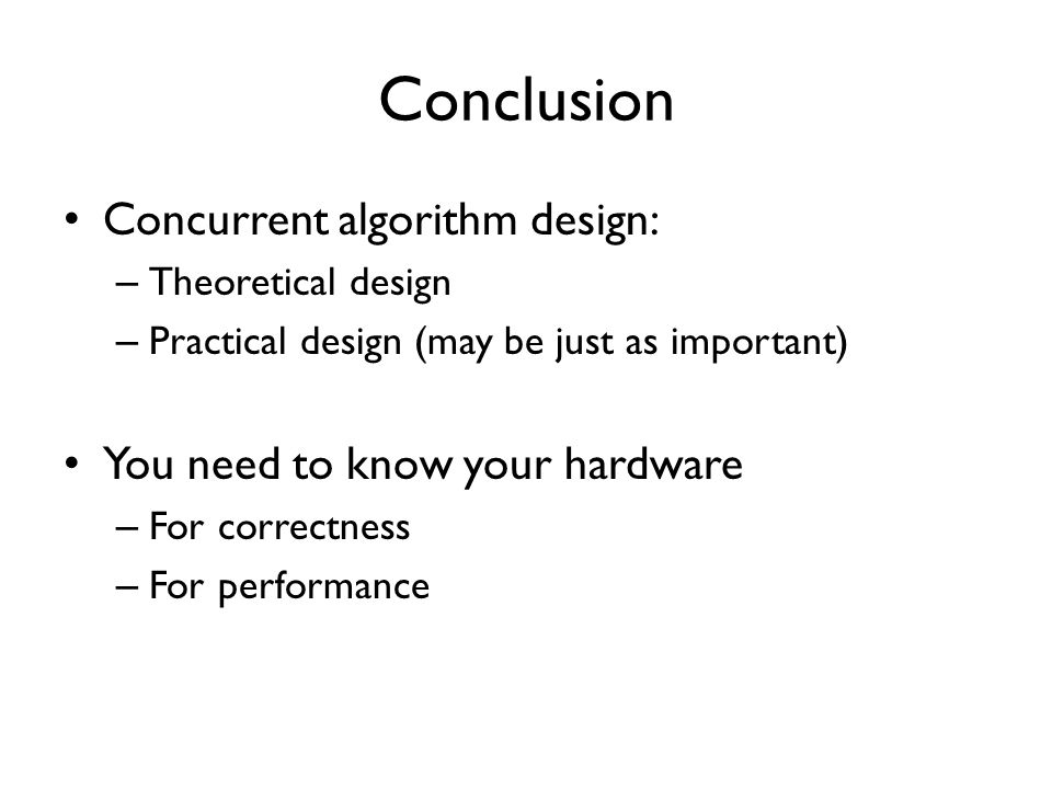 Conclusion Concurrent algorithm design: – Theoretical design – Practical design (may be just as important) You need to know your hardware – For correctness – For performance