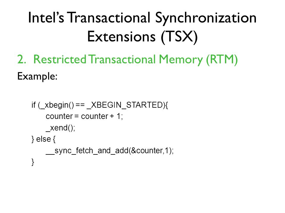 Intel's Transactional Synchronization Extensions (TSX) 2.Restricted Transactional Memory (RTM) Example: if (_xbegin() == _XBEGIN_STARTED){ counter = counter + 1; _xend(); } else { __sync_fetch_and_add(&counter,1); }