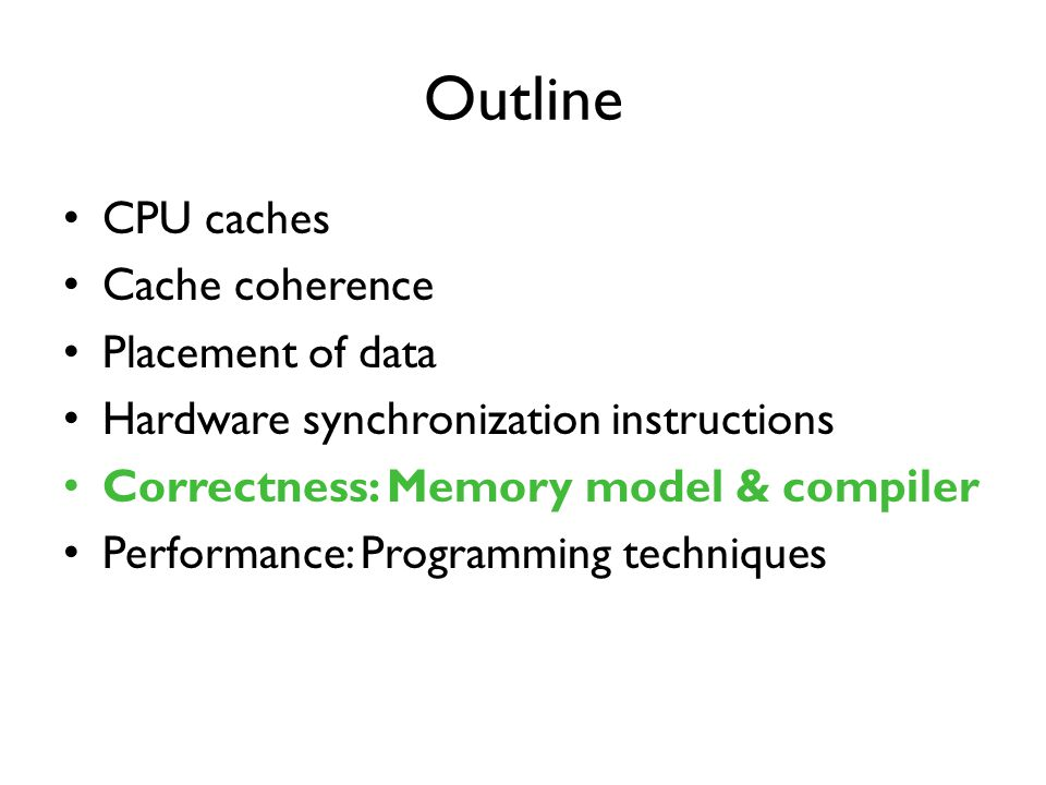Outline CPU caches Cache coherence Placement of data Hardware synchronization instructions Correctness: Memory model & compiler Performance: Programming techniques