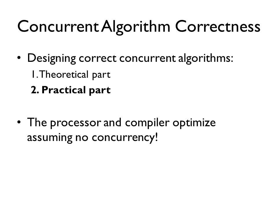 Concurrent Algorithm Correctness Designing correct concurrent algorithms: 1.