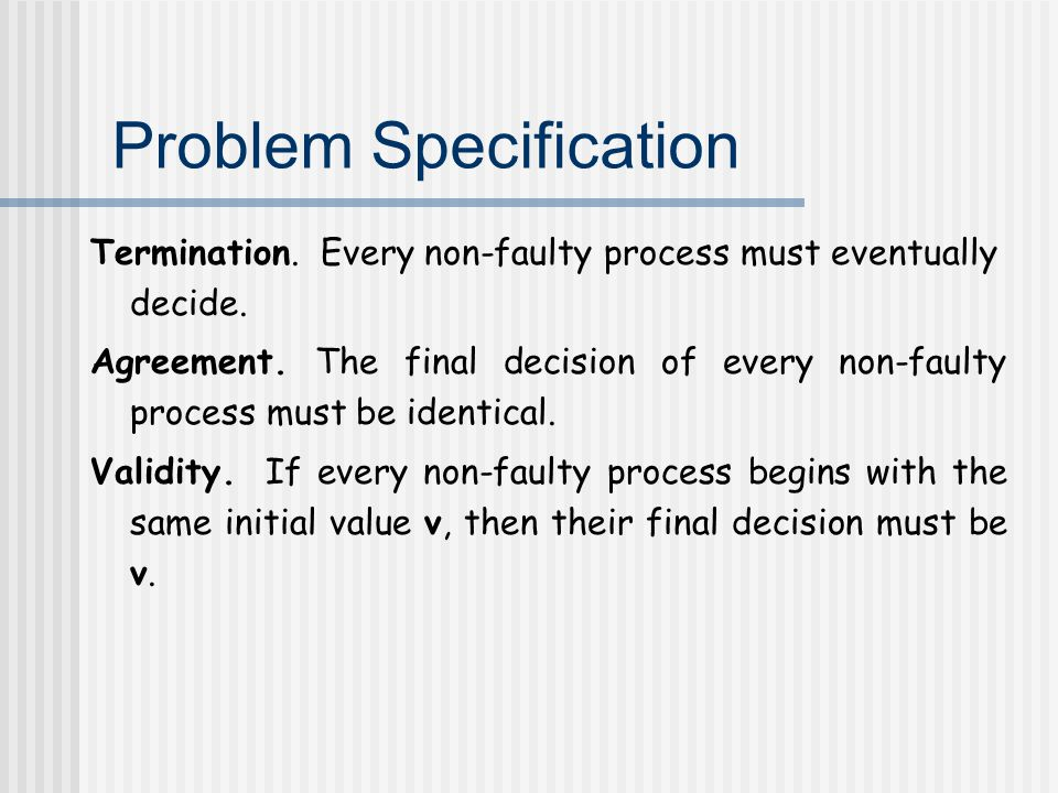 Problem Specification Termination. Every non-faulty process must eventually decide.