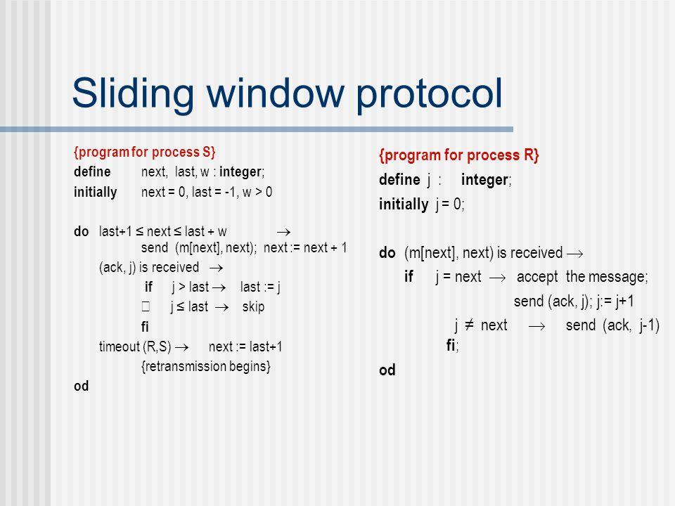 Sliding window protocol {program for process S} define next, last, w : integer ; initially next = 0, last = -1, w > 0 do last+1 ≤ next ≤ last + w  send (m[next], next); next := next + 1 ÿ (ack, j) is received  if j > last  last := j  j ≤ last  skip fi ÿ timeout (R,S)  next := last+1 {retransmission begins} od {program for process R} define j : integer ; initially j = 0; do (m[next], next) is received  if j = next  accept the message; send (ack, j); j:= j+1  j ≠ next  send (ack, j-1) fi ; od