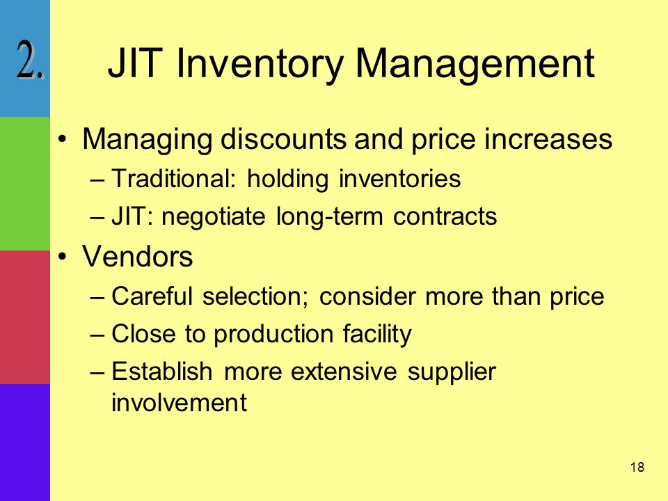 18 JIT Inventory Management Managing discounts and price increases –Traditional: holding inventories –JIT: negotiate long-term contracts Vendors –Careful selection; consider more than price –Close to production facility –Establish more extensive supplier involvement