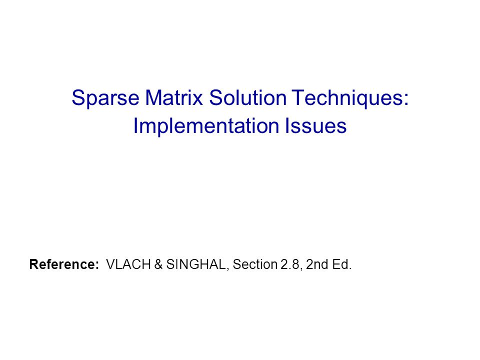 Sparse Matrix Solution Techniques: Implementation Issues Reference: VLACH & SINGHAL, Section 2.8, 2nd Ed.