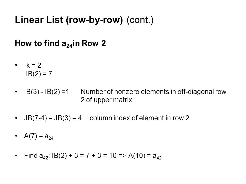 How to find a 24 in Row 2 k = 2 IB(2) = 7 IB(3) - IB(2) =1 Number of nonzero elements in off-diagonal row 2 of upper matrix JB(7-4) = JB(3) = 4 column index of element in row 2 A(7) = a 24 Find a 42 : IB(2) + 3 = 7 + 3 = 10 => A(10) = a 42