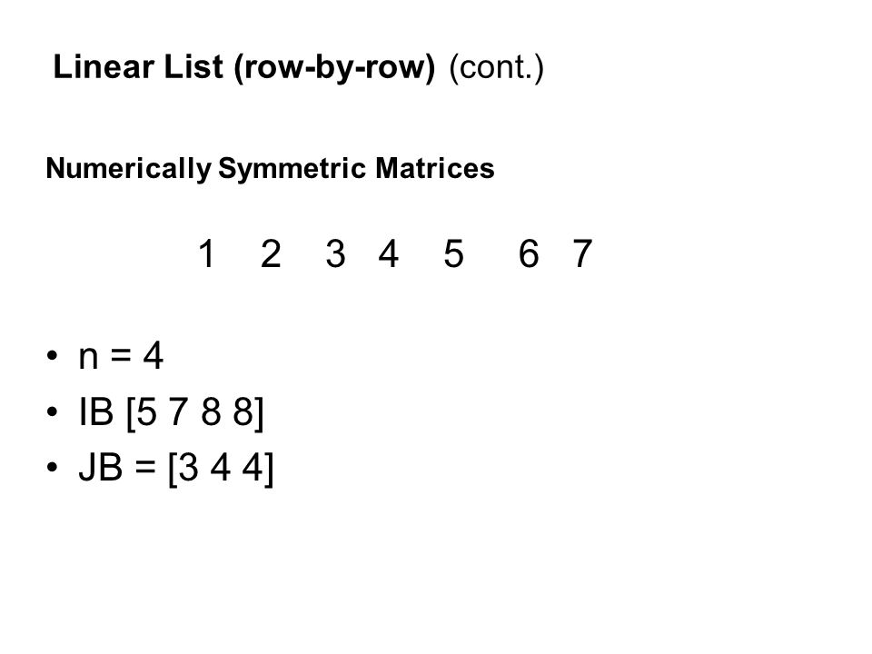 Linear List (row-by-row) (cont.) Numerically Symmetric Matrices 1 2 3 4 5 6 7 n = 4 IB [5 7 8 8] JB = [3 4 4]