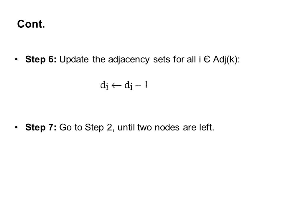 Cont. Step 6: Update the adjacency sets for all i Є Adj(k): Step 7: Go to Step 2, until two nodes are left.