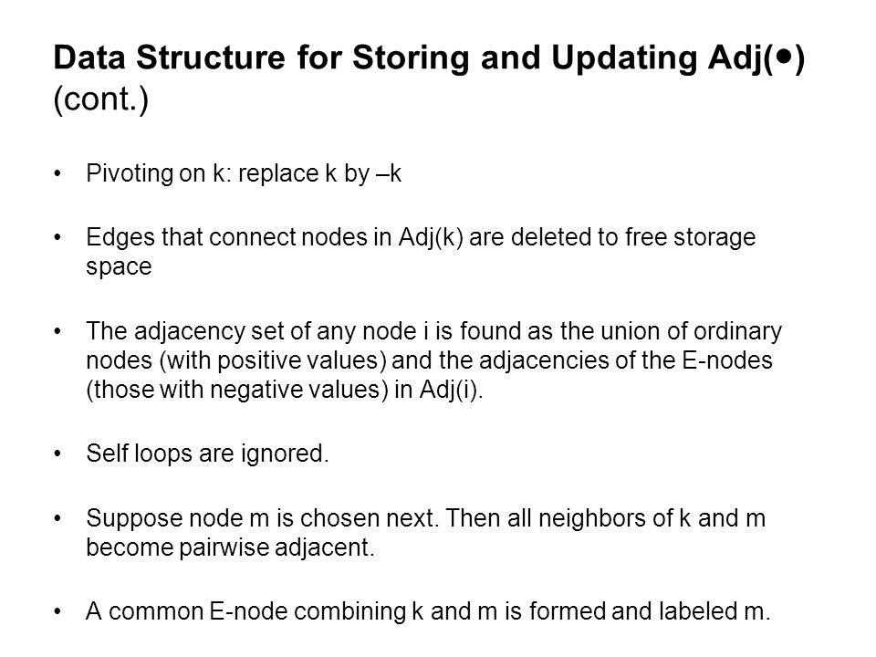 Data Structure for Storing and Updating Adj(●) (cont.) Pivoting on k: replace k by –k Edges that connect nodes in Adj(k) are deleted to free storage space The adjacency set of any node i is found as the union of ordinary nodes (with positive values) and the adjacencies of the E-nodes (those with negative values) in Adj(i).