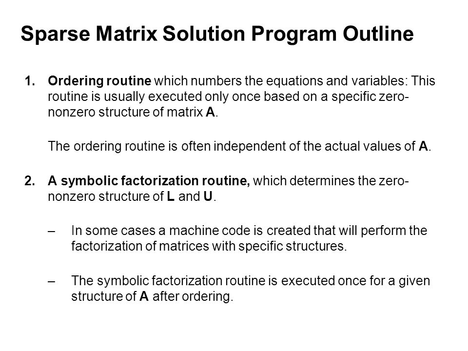 Sparse Matrix Solution Program Outline 1.Ordering routine which numbers the equations and variables: This routine is usually executed only once based on a specific zero- nonzero structure of matrix A.