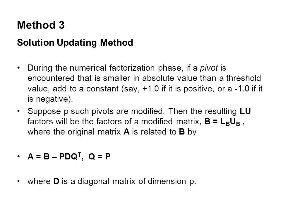 Method 3 Solution Updating Method During the numerical factorization phase, if a pivot is encountered that is smaller in absolute value than a threshold value, add to a constant (say, +1.0 if it is positive, or a -1.0 if it is negative).