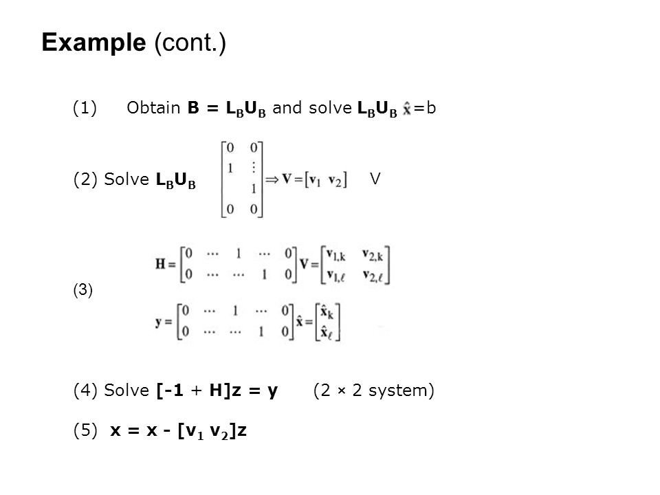 Example (cont.) (2) Solve L B U B (4) Solve [-1 + H]z = y (2 × 2 system) (5) x = x - [v 1 v 2 ]z (1) Obtain B = L B U B and solve L B U B =b V (3)