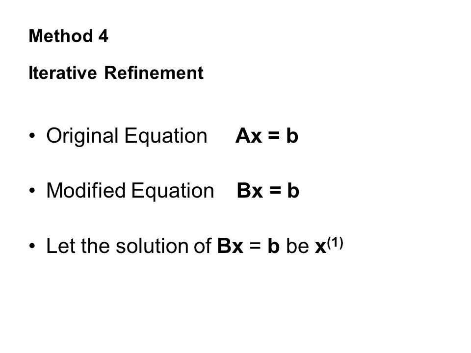 Method 4 Iterative Refinement Original Equation Ax = b Modified Equation Bx = b Let the solution of Bx = b be x (1)