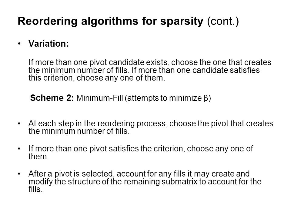 Reordering algorithms for sparsity (cont.) Variation: If more than one pivot candidate exists, choose the one that creates the minimum number of fills.