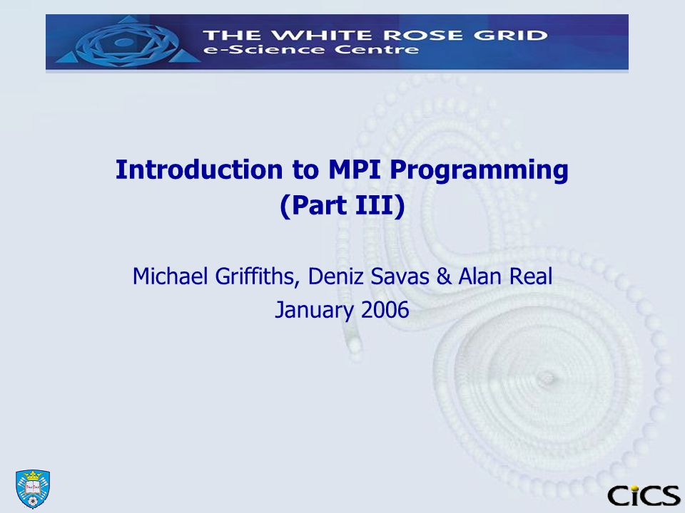 Introduction to MPI Programming (Part III)‏ Michael Griffiths, Deniz Savas & Alan Real January 2006