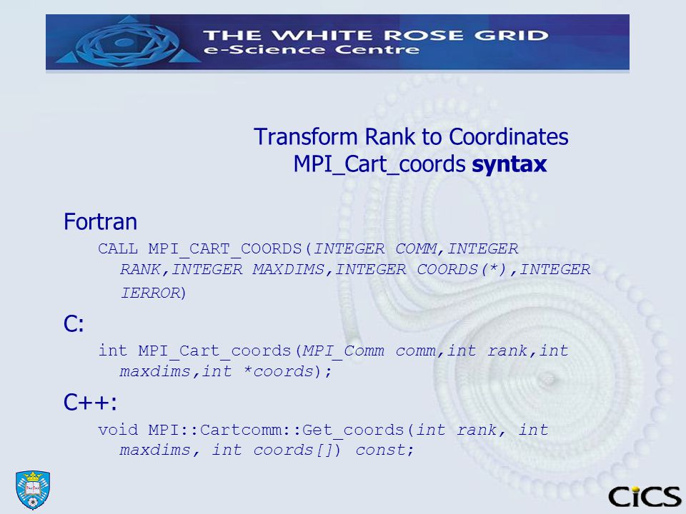 Transform Rank to Coordinates MPI_Cart_coords syntax Fortran CALL MPI_CART_COORDS(INTEGER COMM,INTEGER RANK,INTEGER MAXDIMS,INTEGER COORDS(*),INTEGER