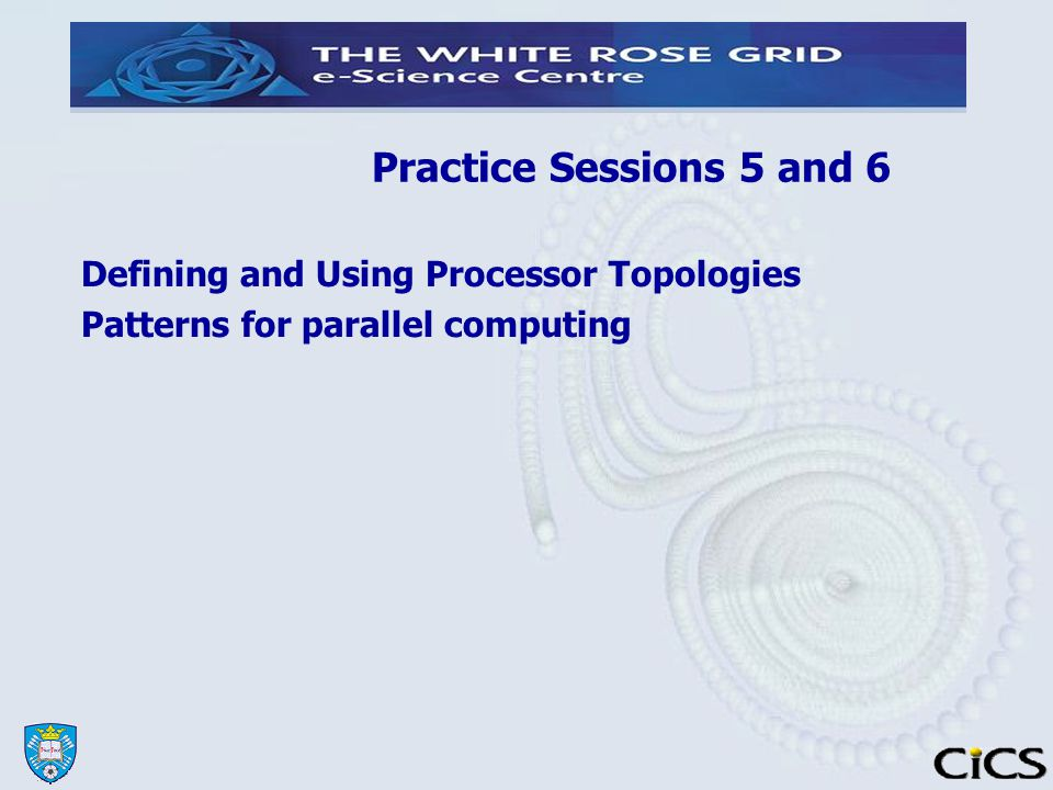 Practice Sessions 5 and 6 Defining and Using Processor Topologies Patterns for parallel computing