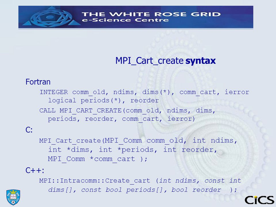 MPI_Cart_create syntax Fortran INTEGER comm_old, ndims, dims(*), comm_cart, ierror logical periods(*), reorder CALL MPI_CART_CREATE(comm_old, ndims, dims, periods, reorder, comm_cart, ierror) C: MPI_Cart_create( MPI_Comm comm_old, int ndims, int *dims, int *periods, int reorder, MPI_Comm *comm_cart ); C++: MPI::Intracomm::Create_cart (int ndims, const int dims[], const bool periods[], bool reorder );
