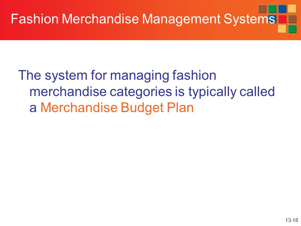 13-18 Fashion Merchandise Management Systems The system for managing fashion merchandise categories is typically called a Merchandise Budget Plan