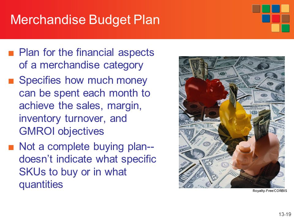 13-19 Merchandise Budget Plan ■Plan for the financial aspects of a merchandise category ■Specifies how much money can be spent each month to achieve t