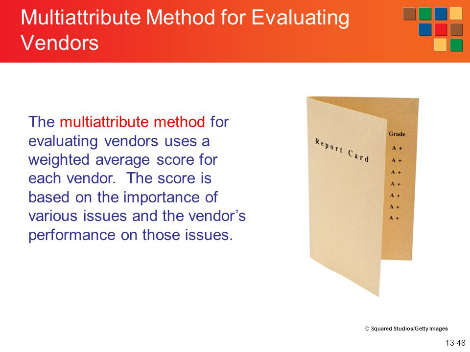 13-48 Multiattribute Method for Evaluating Vendors The multiattribute method for evaluating vendors uses a weighted average score for each vendor. The