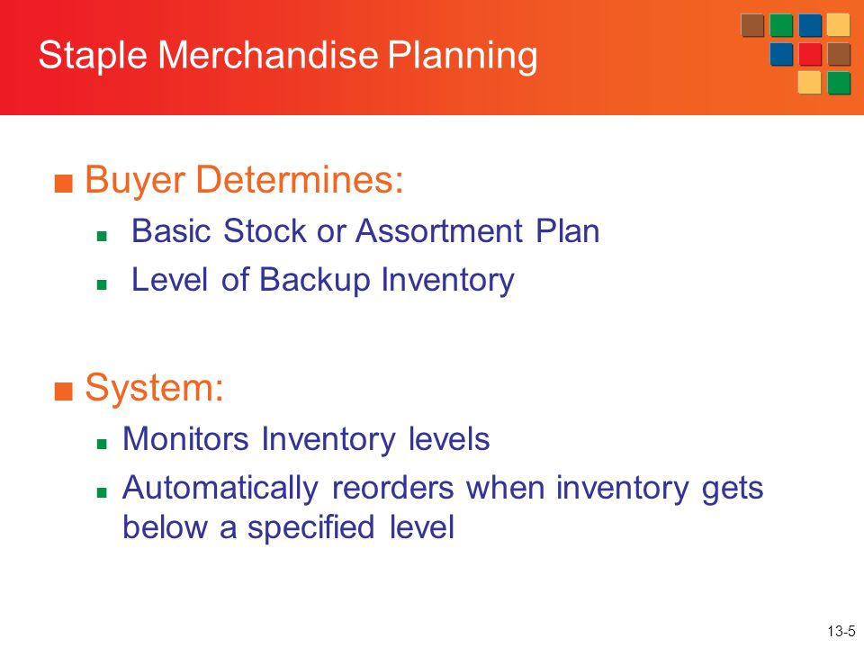 13-5 Staple Merchandise Planning ■Buyer Determines: Basic Stock or Assortment Plan Level of Backup Inventory ■System: Monitors Inventory levels Automa