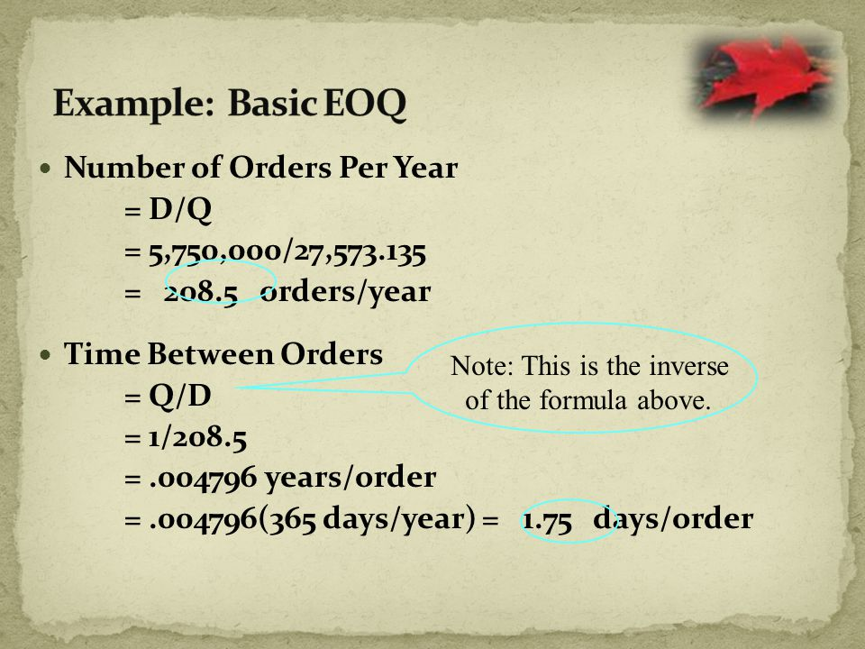 Number of Orders Per Year = D/Q = 5,750,000/27,573.135 = 208.5 orders/year Time Between Orders = Q/D = 1/208.5 =.004796 years/order =.004796(365 days/year) = 1.75 days/order Note: This is the inverse of the formula above.