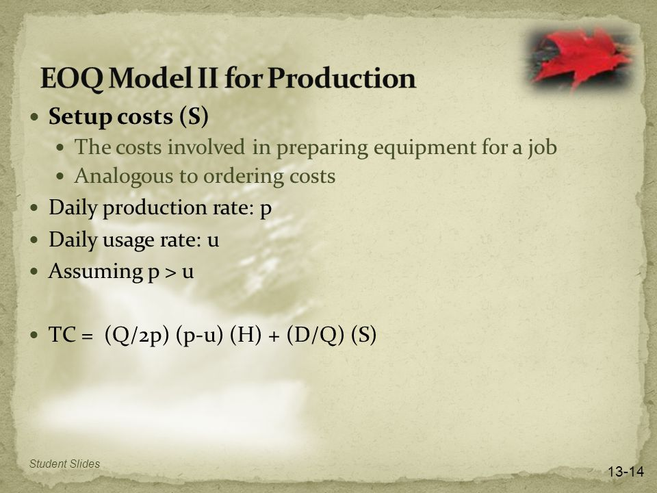 Setup costs (S) The costs involved in preparing equipment for a job Analogous to ordering costs Daily production rate: p Daily usage rate: u Assuming p > u TC = (Q/2p) (p-u) (H) + (D/Q) (S) 13-14 Student Slides