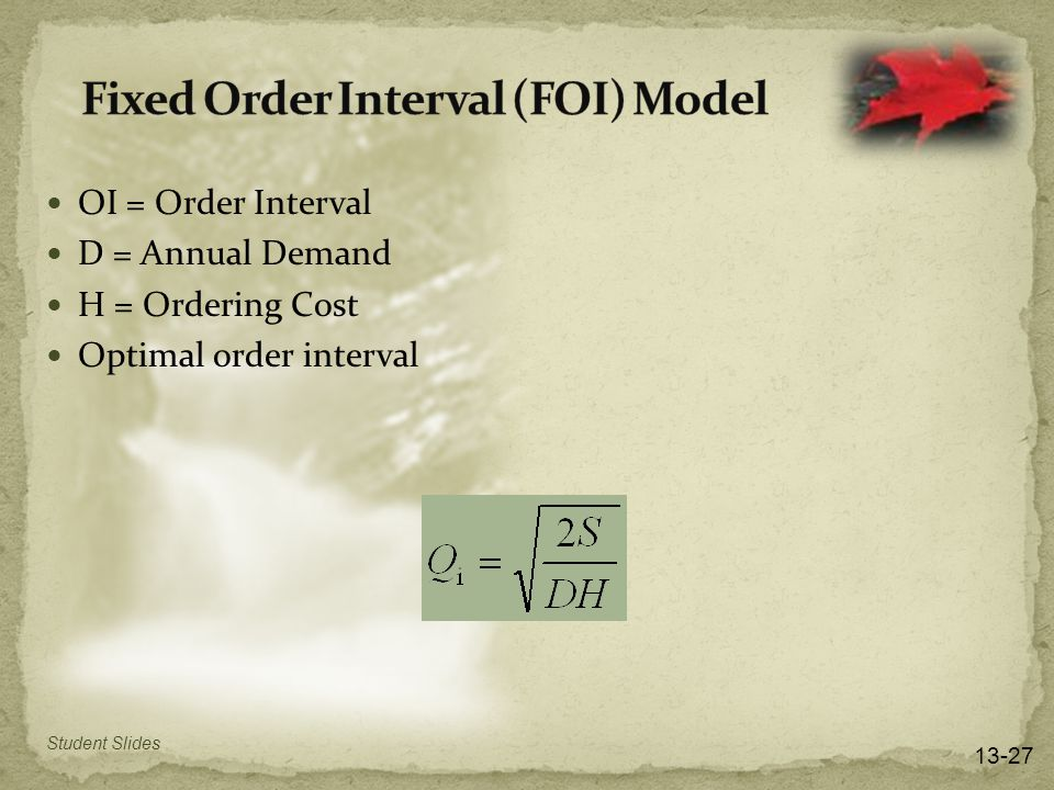 OI = Order Interval D = Annual Demand H = Ordering Cost Optimal order interval 13-27 Student Slides