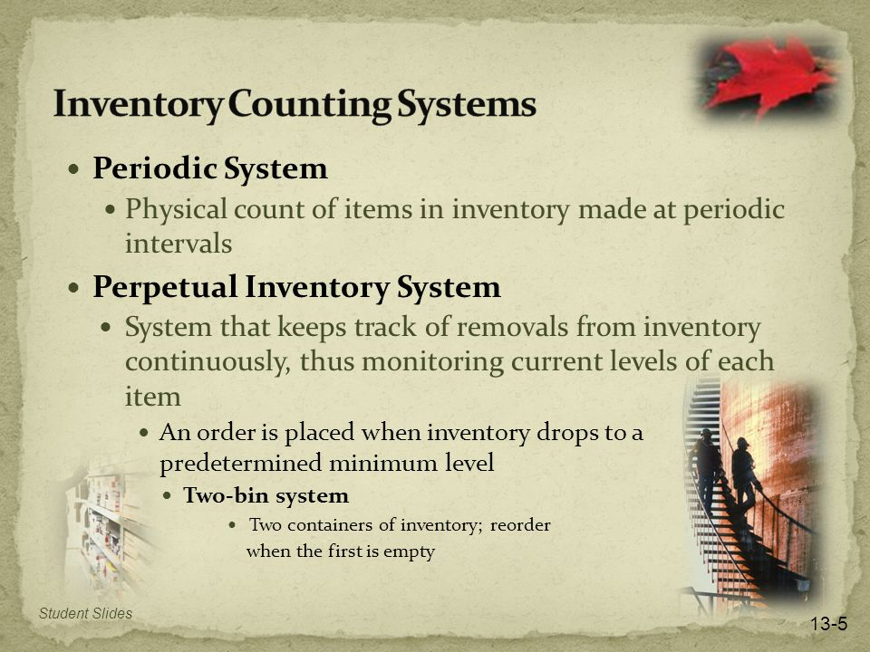 Periodic System Physical count of items in inventory made at periodic intervals Perpetual Inventory System System that keeps track of removals from inventory continuously, thus monitoring current levels of each item An order is placed when inventory drops to a predetermined minimum level Two-bin system Two containers of inventory; reorder when the first is empty Student Slides 13-5