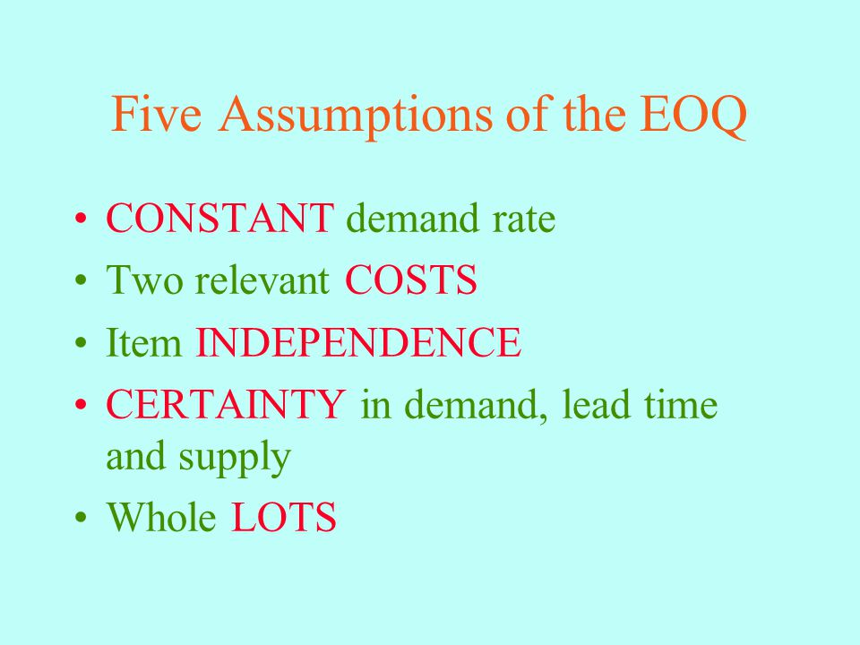 Five Assumptions of the EOQ CONSTANT demand rate Two relevant COSTS Item INDEPENDENCE CERTAINTY in demand, lead time and supply Whole LOTS