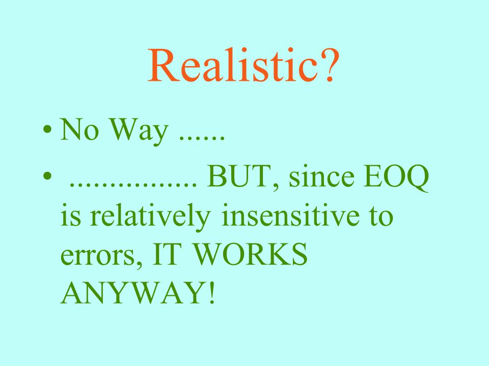 Realistic? No Way...................... BUT, since EOQ is relatively insensitive to errors, IT WORKS ANYWAY!