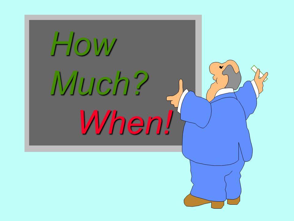How Much? When! When!