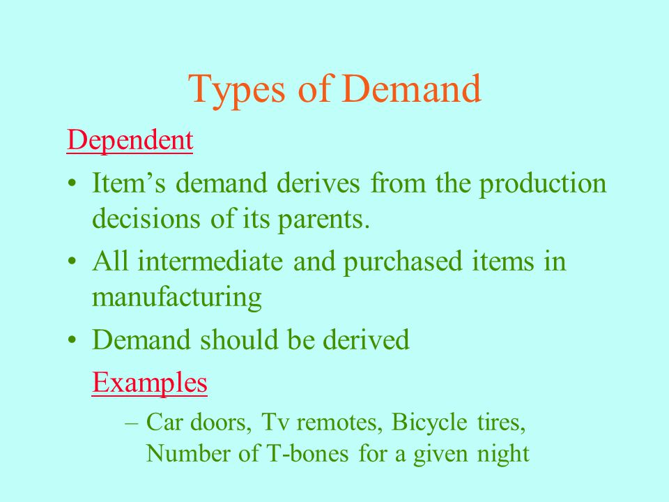 Types of Demand Dependent Item's demand derives from the production decisions of its parents.