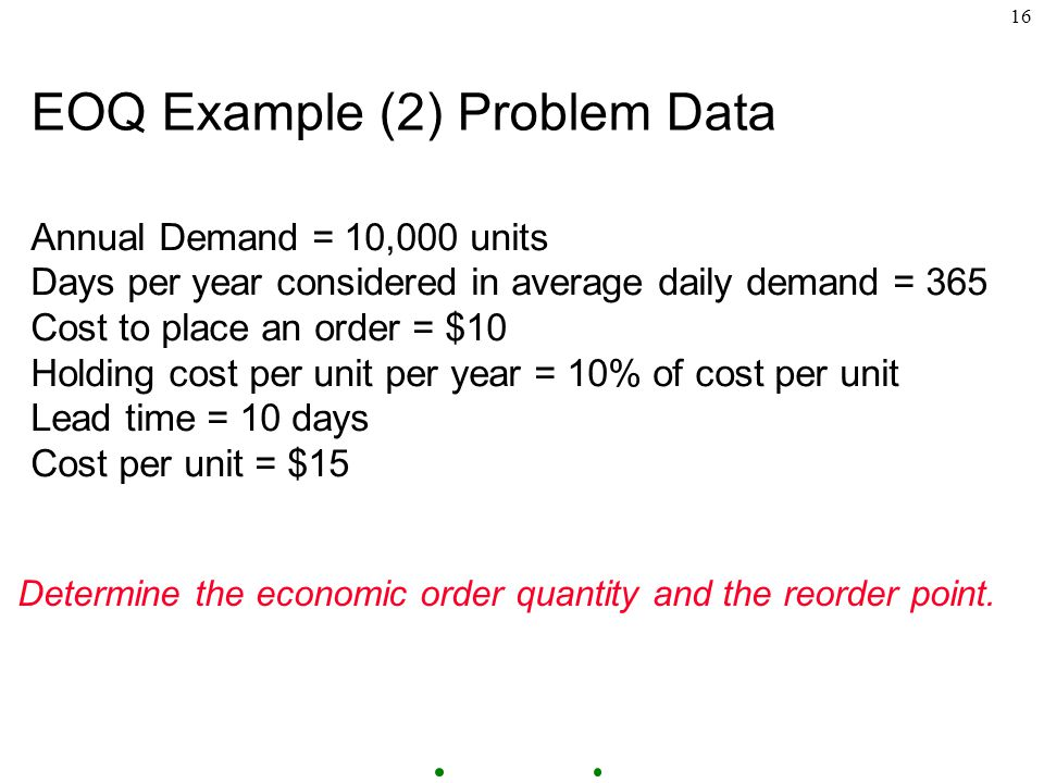 16 EOQ Example (2) Problem Data Annual Demand = 10,000 units Days per year considered in average daily demand = 365 Cost to place an order = $10 Holding cost per unit per year = 10% of cost per unit Lead time = 10 days Cost per unit = $15 Determine the economic order quantity and the reorder point.