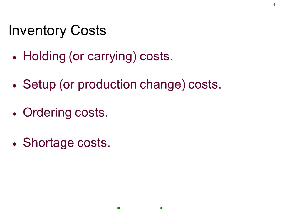 4 Inventory Costs  Holding (or carrying) costs.  Setup (or production change) costs.