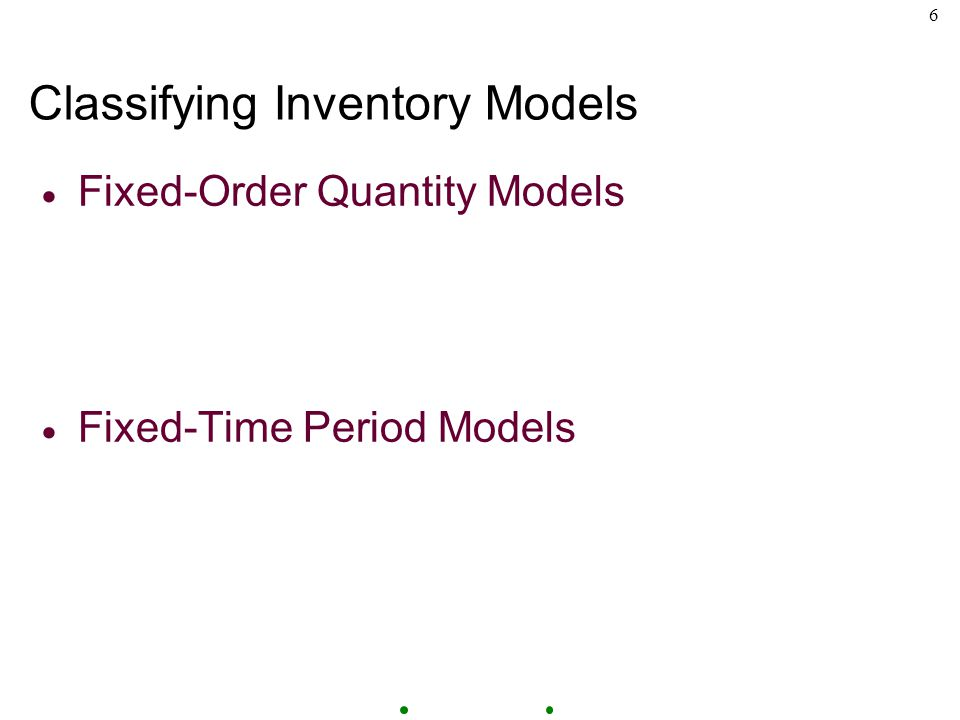 6 Classifying Inventory Models  Fixed-Order Quantity Models  Fixed-Time Period Models