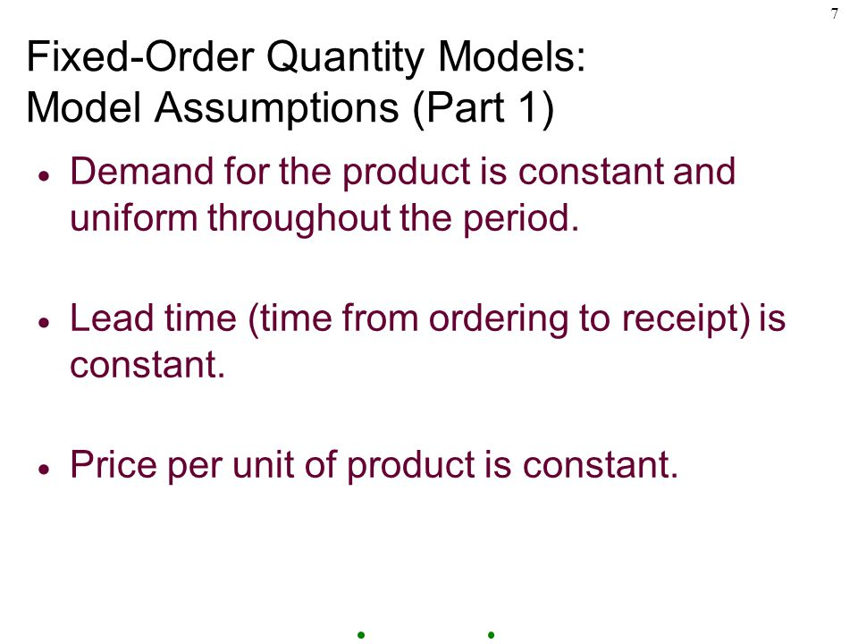 7 Fixed-Order Quantity Models: Model Assumptions (Part 1)  Demand for the product is constant and uniform throughout the period.