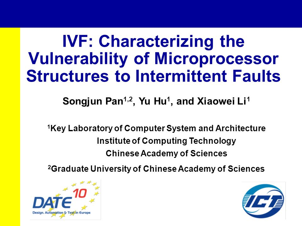 IVF: Characterizing the Vulnerability of Microprocessor Structures to Intermittent Faults Songjun Pan 1,2, Yu Hu 1, and Xiaowei Li 1 1 Key Laboratory of Computer System and Architecture Institute of Computing Technology Chinese Academy of Sciences 2 Graduate University of Chinese Academy of Sciences