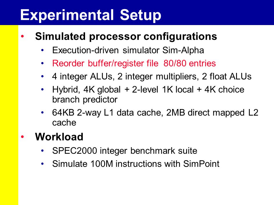 Experimental Setup Simulated processor configurations Execution-driven simulator Sim-Alpha Reorder buffer/register file 80/80 entries 4 integer ALUs, 2 integer multipliers, 2 float ALUs Hybrid, 4K global + 2-level 1K local + 4K choice branch predictor 64KB 2-way L1 data cache, 2MB direct mapped L2 cache Workload SPEC2000 integer benchmark suite Simulate 100M instructions with SimPoint