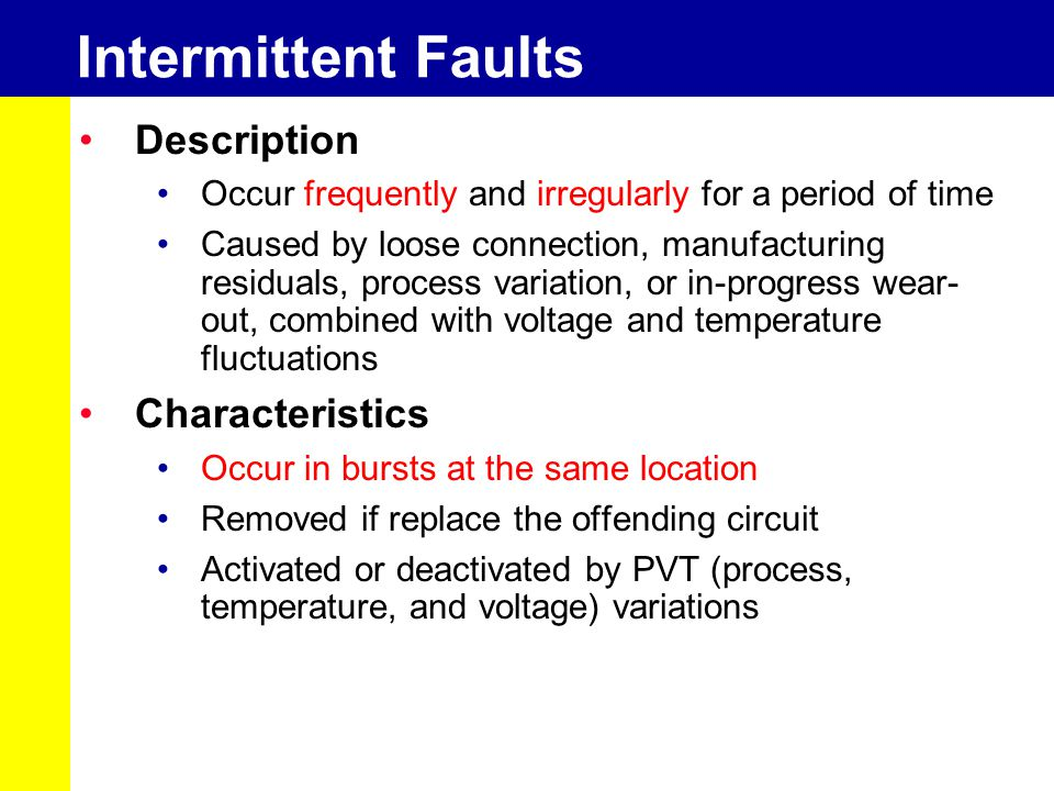 Intermittent Faults Description Occur frequently and irregularly for a period of time Caused by loose connection, manufacturing residuals, process var