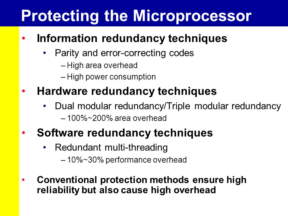 Protecting the Microprocessor Information redundancy techniques Parity and error-correcting codes –High area overhead –High power consumption Hardware redundancy techniques Dual modular redundancy/Triple modular redundancy –100%~200% area overhead Software redundancy techniques Redundant multi-threading –10%~30% performance overhead Conventional protection methods ensure high reliability but also cause high overhead