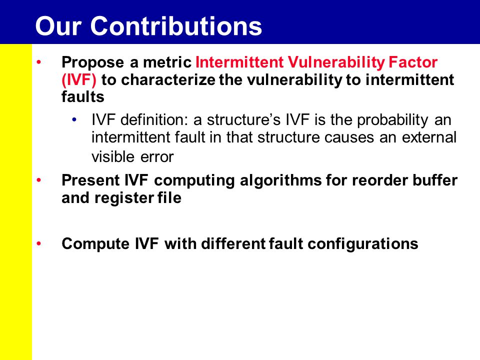 Our Contributions Propose a metric Intermittent Vulnerability Factor (IVF) to characterize the vulnerability to intermittent faults IVF definition: a structure's IVF is the probability an intermittent fault in that structure causes an external visible error Present IVF computing algorithms for reorder buffer and register file Compute IVF with different fault configurations