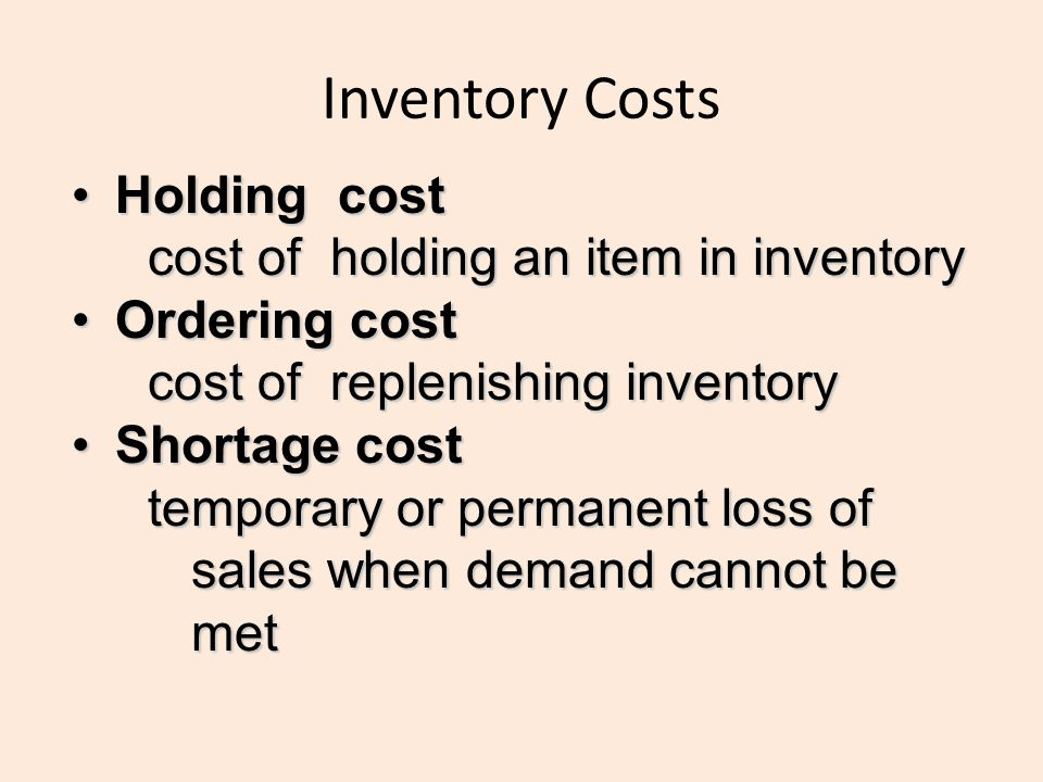 Inventory Costs Holding costHolding cost cost of holding an item in inventory Ordering costOrdering cost cost of replenishing inventory Shortage costS