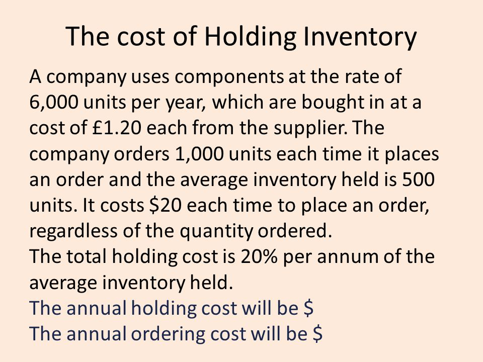 The cost of Holding Inventory A company uses components at the rate of 6,000 units per year, which are bought in at a cost of £1.20 each from the supp