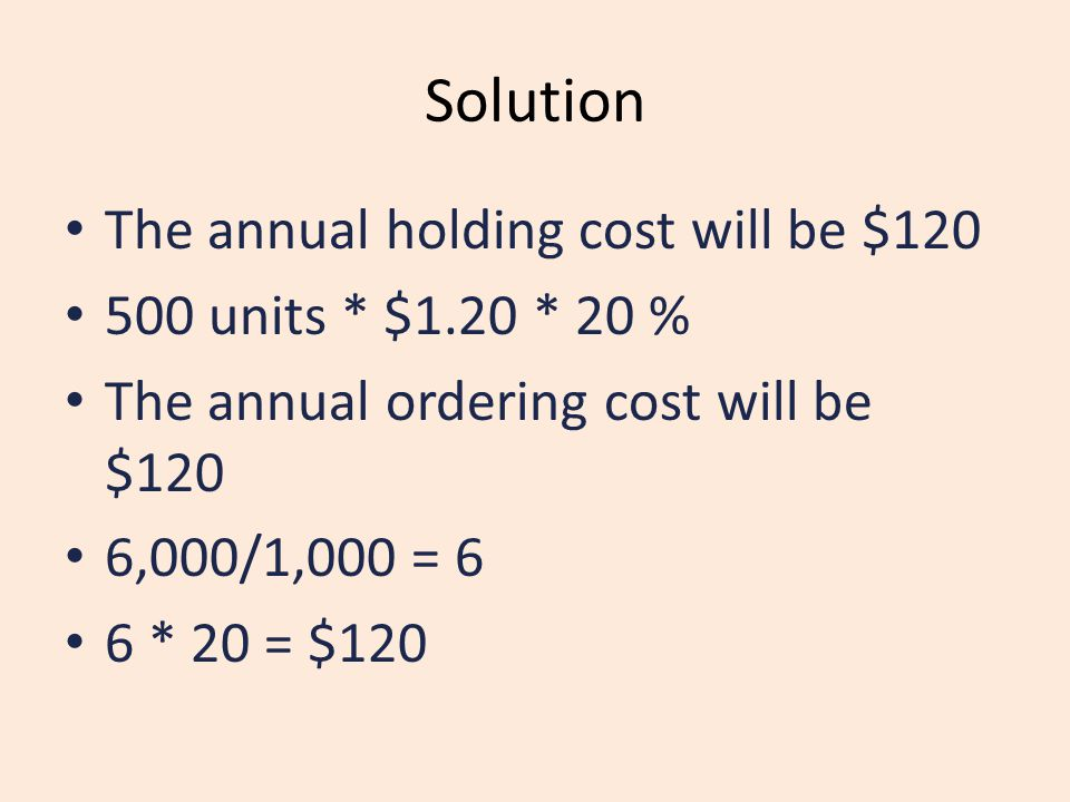 Solution The annual holding cost will be $120 500 units * $1.20 * 20 % The annual ordering cost will be $120 6,000/1,000 = 6 6 * 20 = $120