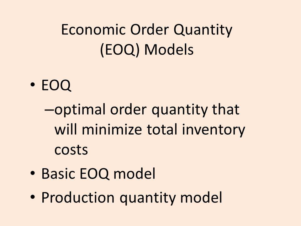 Economic Order Quantity (EOQ) Models EOQ – optimal order quantity that will minimize total inventory costs Basic EOQ model Production quantity model